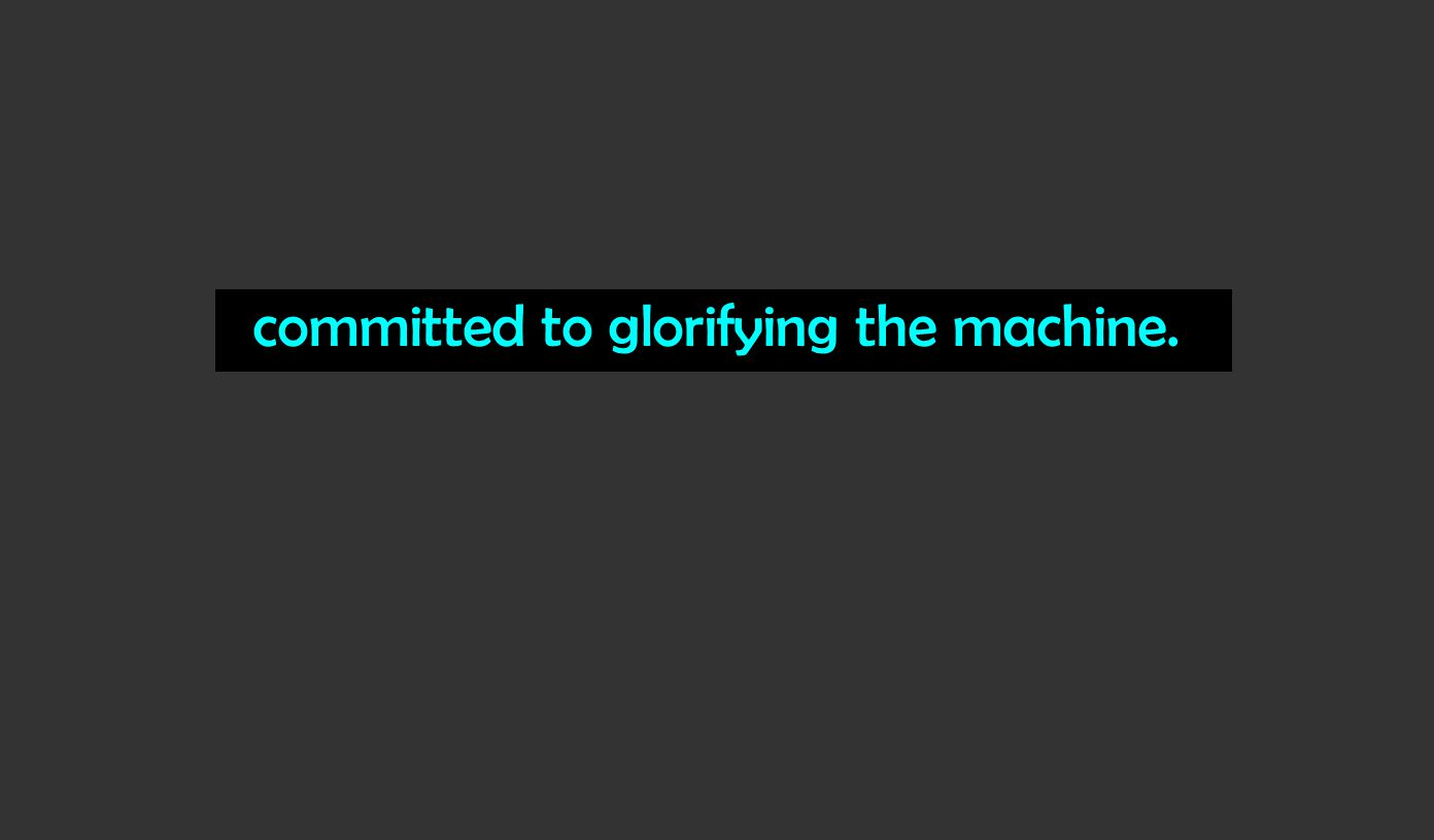 committed to glorifying the machine.