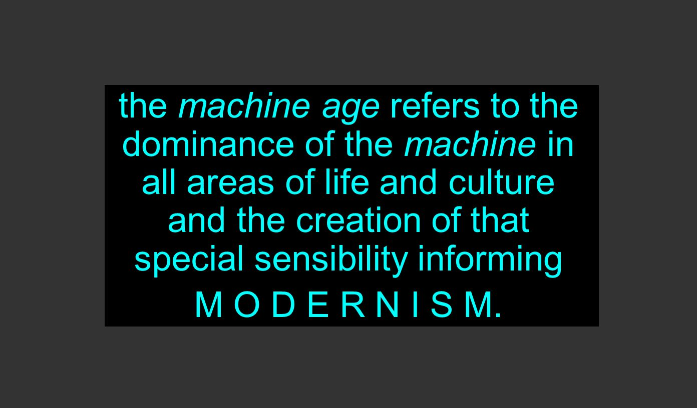 the machine age refers to the dominance of the machine in all areas of life and culture and the creation of that special sensibility informing M O D E R N I S M.