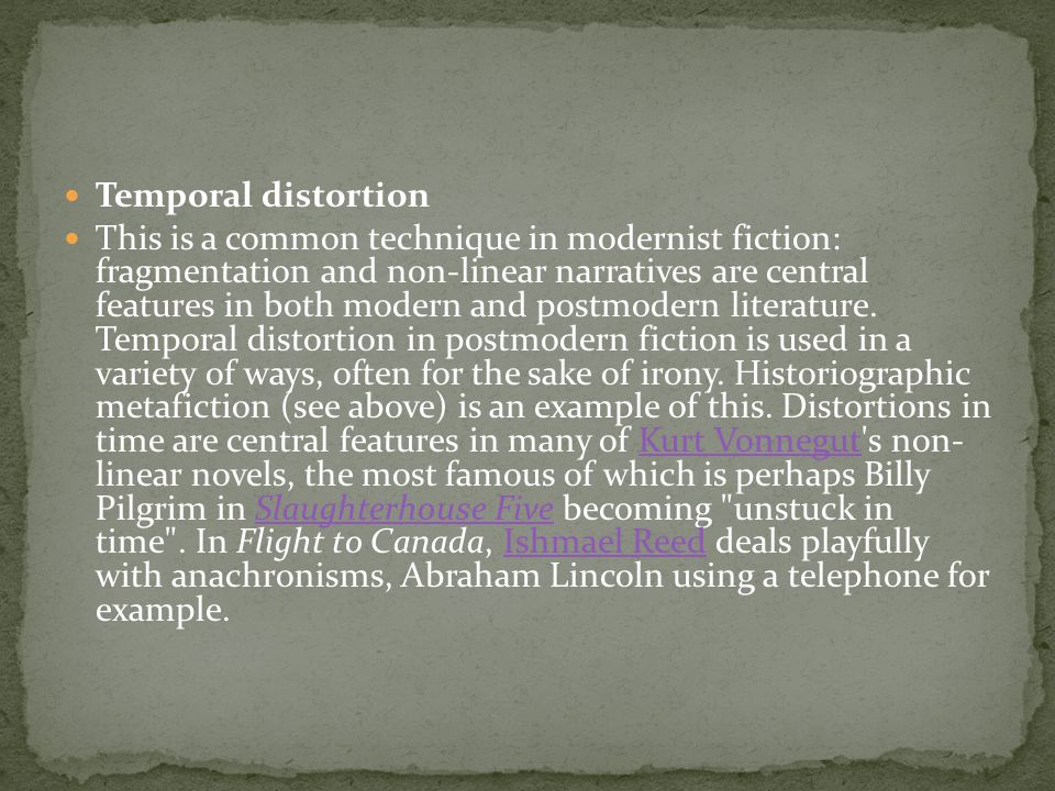 Temporal distortion This is a common technique in modernist fiction: fragmentation and non-linear narratives are central features in both modern and postmodern literature.