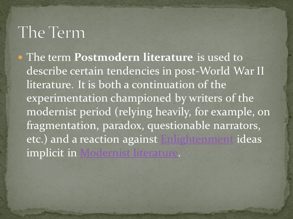 The term Postmodern literature is used to describe certain tendencies in post-World War II literature.