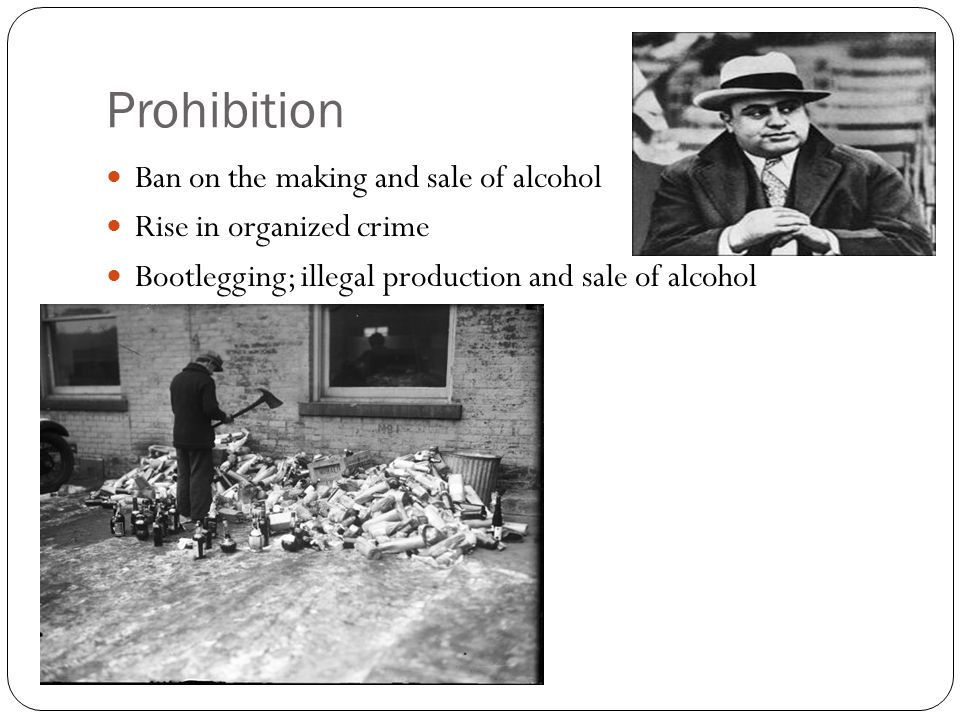 Prohibition Ban on the making and sale of alcohol Rise in organized crime Bootlegging; illegal production and sale of alcohol