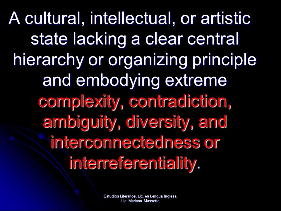 A cultural, intellectual, or artistic state lacking a clear central hierarchy or organizing principle and embodying extreme complexity, contradiction, ambiguity, diversity, and interconnectedness or interreferentiality.