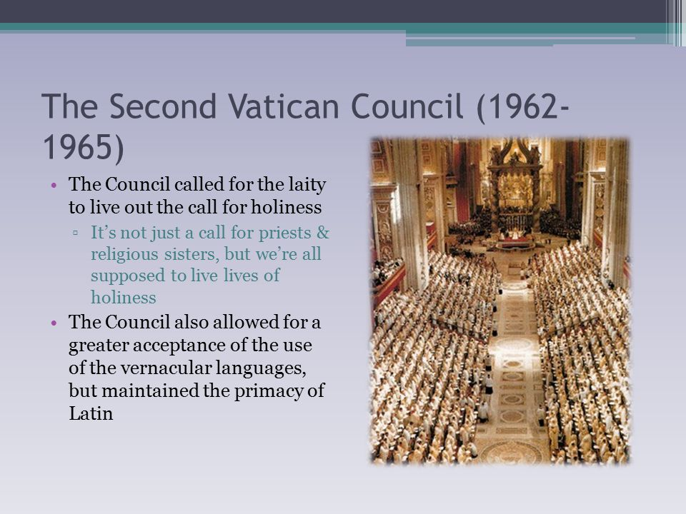 The Second Vatican Council (1962- 1965) The Council called for the laity to live out the call for holiness ▫It's not just a call for priests & religious sisters, but we're all supposed to live lives of holiness The Council also allowed for a greater acceptance of the use of the vernacular languages, but maintained the primacy of Latin