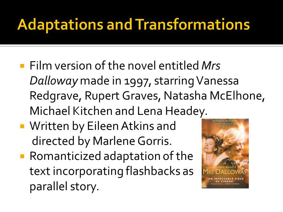  Film version of the novel entitled Mrs Dalloway made in 1997, starring Vanessa Redgrave, Rupert Graves, Natasha McElhone, Michael Kitchen and Lena Headey.