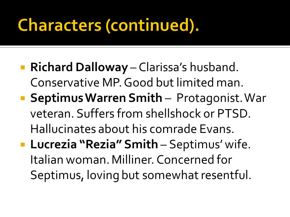  Richard Dalloway – Clarissa's husband. Conservative MP. Good but limited man.  Septimus Warren Smith – Protagonist. War veteran. Suffers from shell