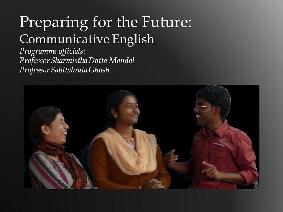 Preparing for the Future: Communicative English Programme officials: Professor Sharmistha Datta Mondal Professor Sabitabrata Ghosh