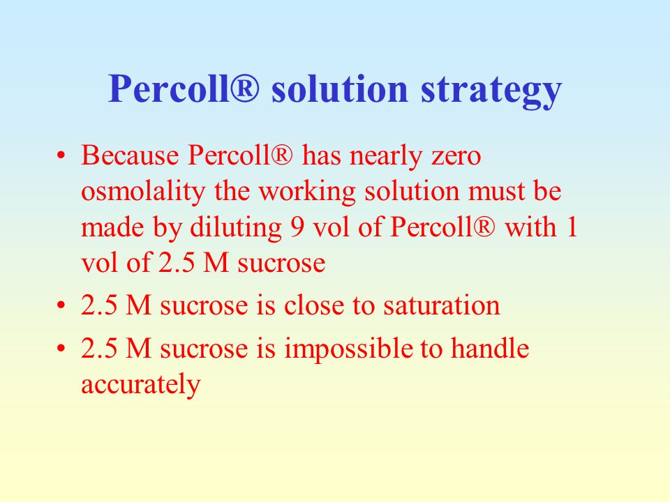 Percoll® solution strategy Because Percoll® has nearly zero osmolality the working solution must be made by diluting 9 vol of Percoll® with 1 vol of 2