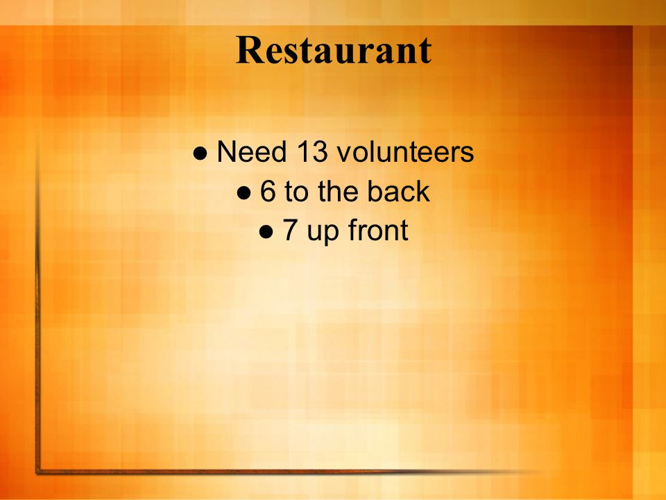 Restaurant Need 13 volunteers 6 to the back 7 up front