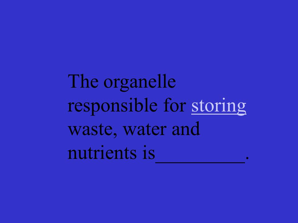 The organelle responsible for storing waste, water and nutrients is_________.storing
