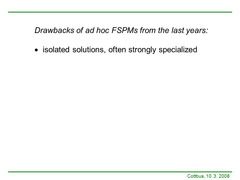 Drawbacks of ad hoc FSPMs from the last years:  isolated solutions, often strongly specialized Cottbus, 10. 3. 2008