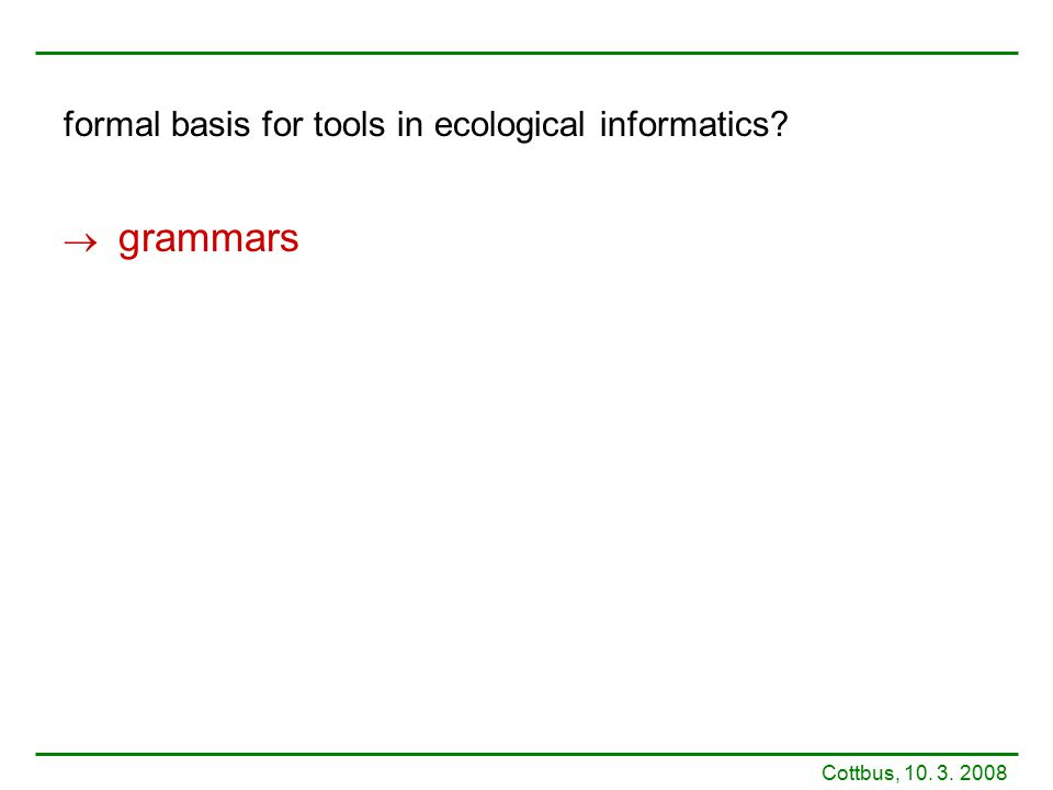formal basis for tools in ecological informatics?  grammars Cottbus, 10. 3. 2008
