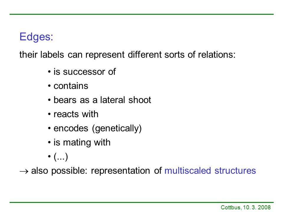 Edges: their labels can represent different sorts of relations: is successor of contains bears as a lateral shoot reacts with encodes (genetically) is
