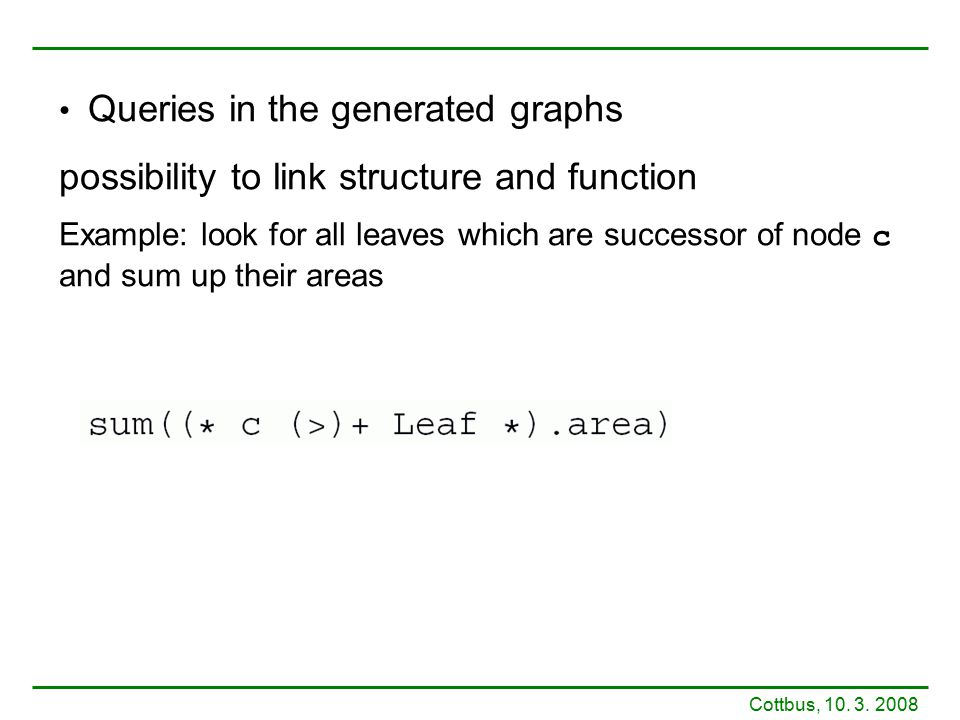 Queries in the generated graphs possibility to link structure and function Example: look for all leaves which are successor of node c and sum up their
