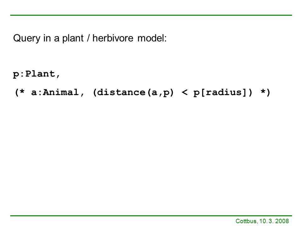 Query in a plant / herbivore model: p:Plant, (* a:Animal, (distance(a,p) < p[radius]) *) Cottbus, 10.