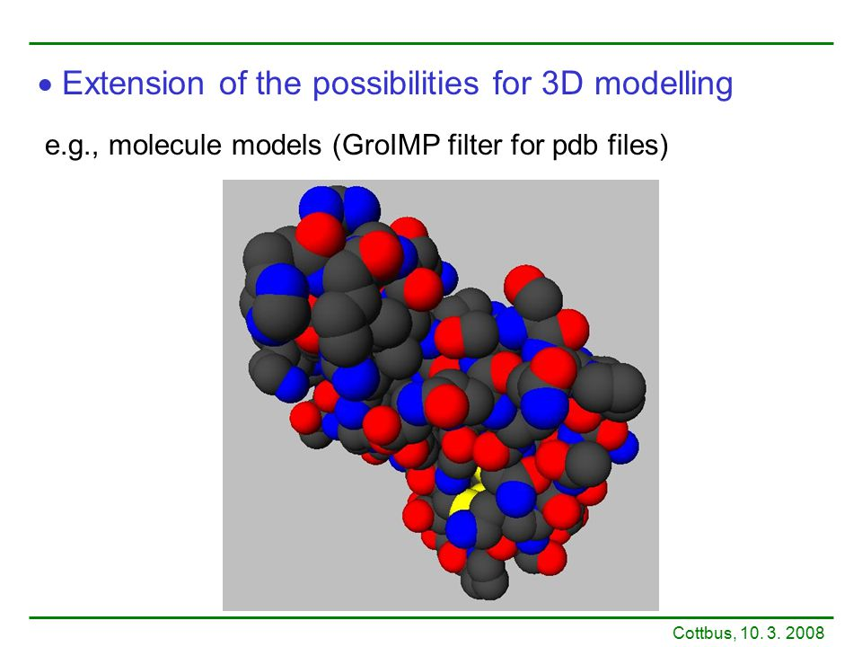 e.g., molecule models (GroIMP filter for pdb files)  Extension of the possibilities for 3D modelling Cottbus, 10. 3. 2008