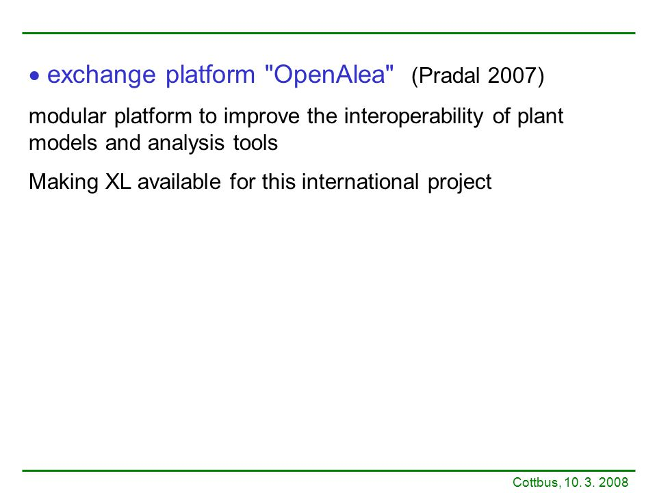  exchange platform OpenAlea (Pradal 2007) modular platform to improve the interoperability of plant models and analysis tools Making XL available for this international project Cottbus, 10.