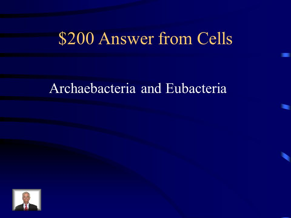 $200 Answer from Cells Archaebacteria and Eubacteria