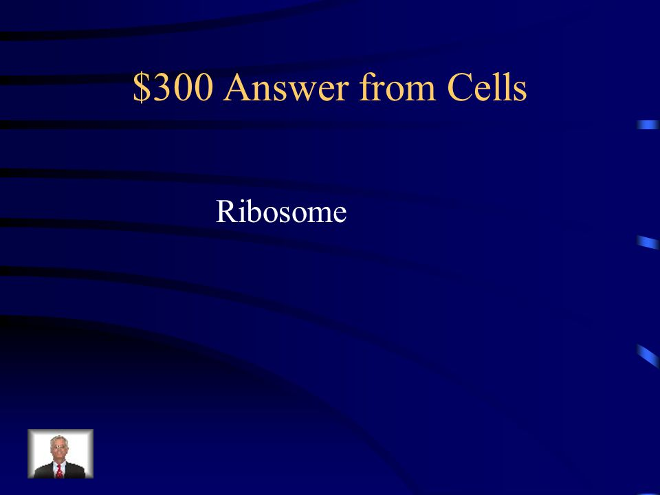 $300 Answer from Cells Ribosome