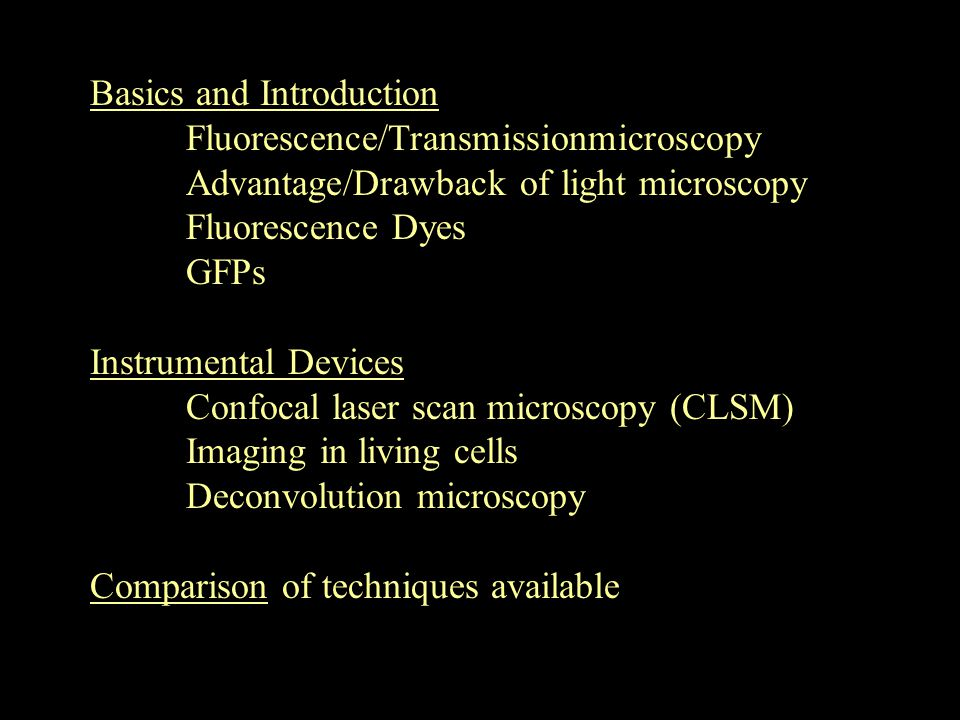 Basics and Introduction Fluorescence/Transmissionmicroscopy Advantage/Drawback of light microscopy Fluorescence Dyes GFPs Instrumental Devices Confocal laser scan microscopy (CLSM) Imaging in living cells Deconvolution microscopy Comparison of techniques available