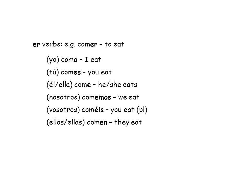 er verbs: e.g. comer – to eat (yo) como – I eat (tú) comes – you eat (él/ella) come – he/she eats (nosotros) comemos – we eat (vosotros) coméis – you