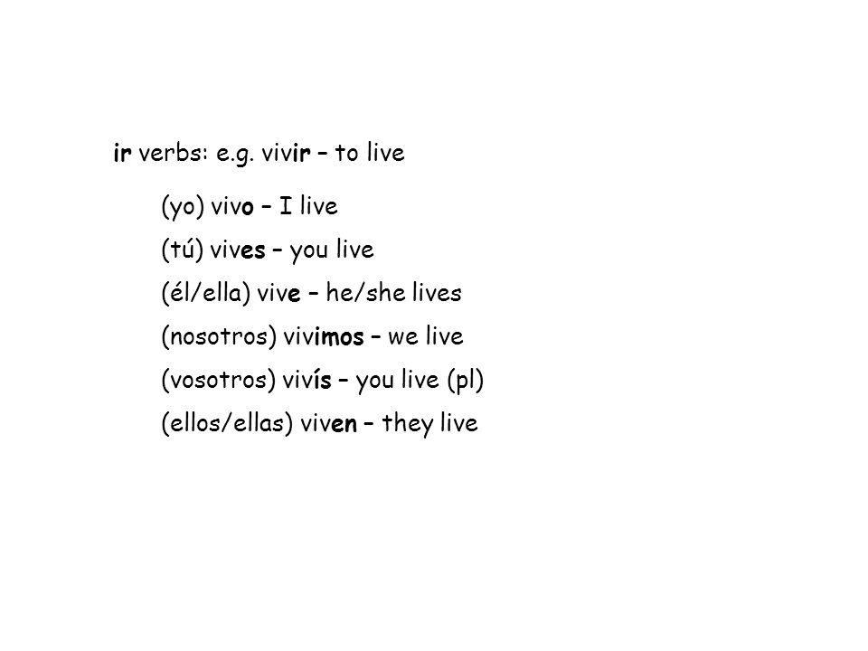 ir verbs: e.g. vivir – to live (yo) vivo – I live (tú) vives – you live (él/ella) vive – he/she lives (nosotros) vivimos – we live (vosotros) vivís –