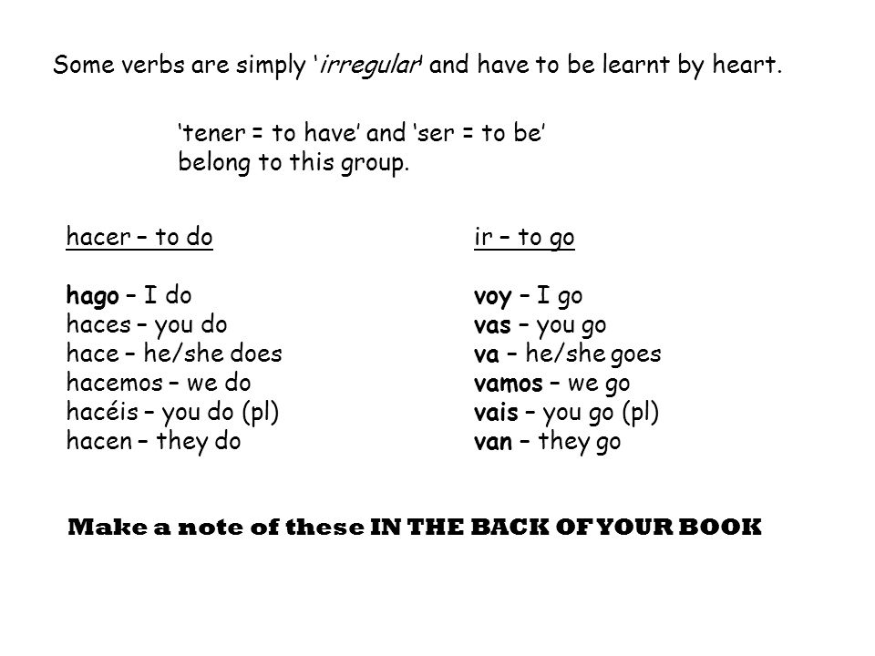 Some verbs are simply 'irregular' and have to be learnt by heart. 'tener = to have' and 'ser = to be' belong to this group. hacer – to do hago – I do
