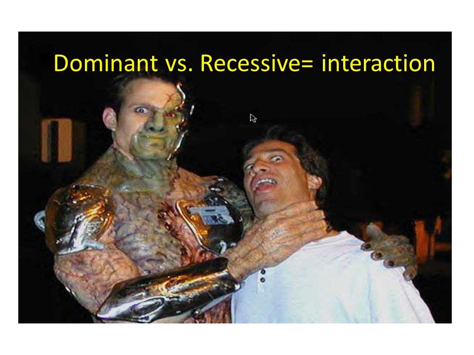 Dominant vs. Recessive= interaction