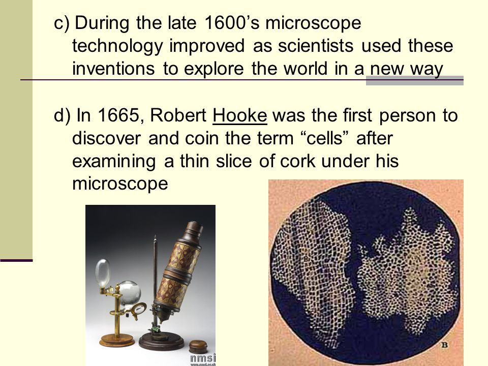 c) During the late 1600's microscope technology improved as scientists used these inventions to explore the world in a new way d) In 1665, Robert Hooke was the first person to discover and coin the term cells after examining a thin slice of cork under his microscope