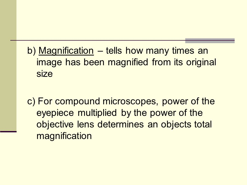b) Magnification – tells how many times an image has been magnified from its original size c) For compound microscopes, power of the eyepiece multiplied by the power of the objective lens determines an objects total magnification
