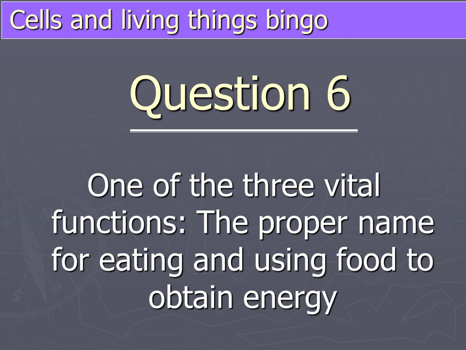 Cells and living things bingo One of the three vital functions: The proper name for eating and using food to obtain energy Question 6