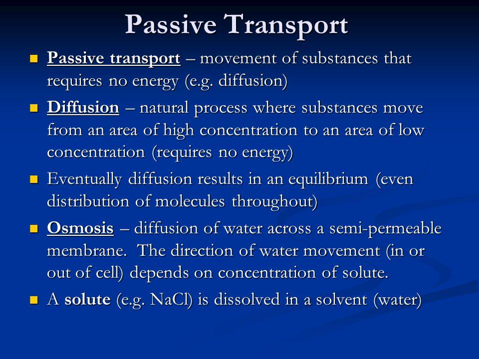 Passive transport – movement of substances that requires no energy (e.g. diffusion) Passive transport – movement of substances that requires no energy
