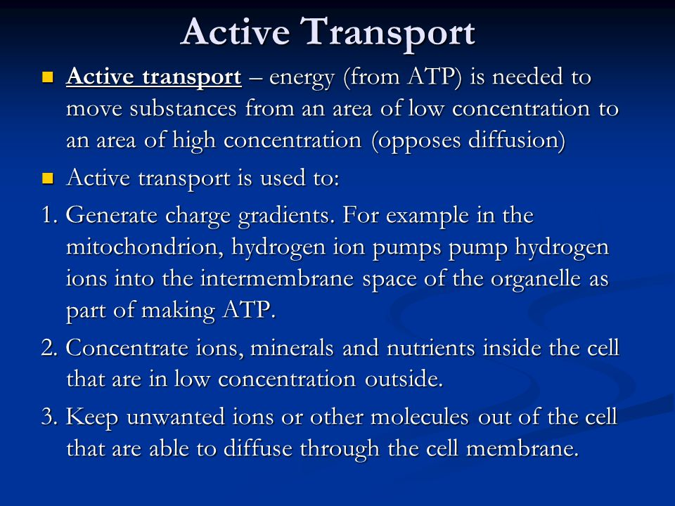 Active Transport Active transport – energy (from ATP) is needed to move substances from an area of low concentration to an area of high concentration (opposes diffusion) Active transport – energy (from ATP) is needed to move substances from an area of low concentration to an area of high concentration (opposes diffusion) Active transport is used to: Active transport is used to: 1.