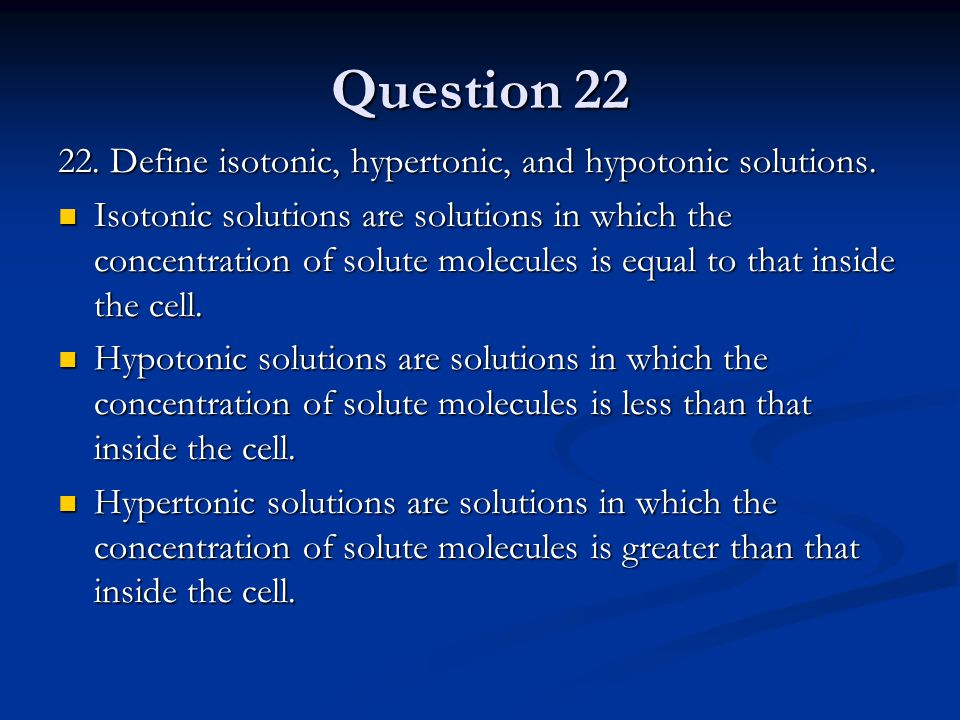 Question 22 22. Define isotonic, hypertonic, and hypotonic solutions. Isotonic solutions are solutions in which the concentration of solute molecules