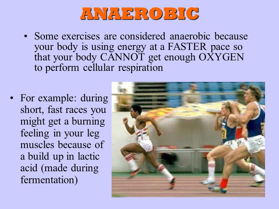 ANAEROBIC Some exercises are considered anaerobic because your body is using energy at a FASTER pace so that your body CANNOT get enough OXYGEN to perform cellular respiration For example: during short, fast races you might get a burning feeling in your leg muscles because of a build up in lactic acid (made during fermentation)