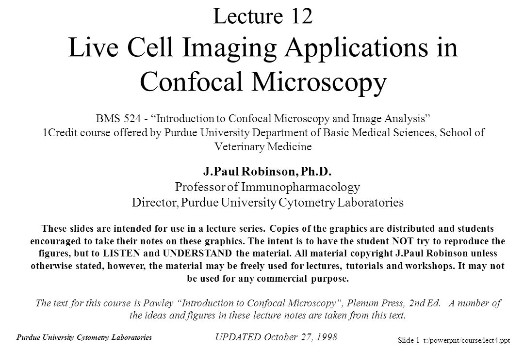 Slide 1 t:/powerpnt/course/lect4.ppt Purdue University Cytometry Laboratories Lecture 12 Live Cell Imaging Applications in Confocal Microscopy BMS 524 - Introduction to Confocal Microscopy and Image Analysis 1Credit course offered by Purdue University Department of Basic Medical Sciences, School of Veterinary Medicine UPDATED October 27, 1998 J.Paul Robinson, Ph.D.