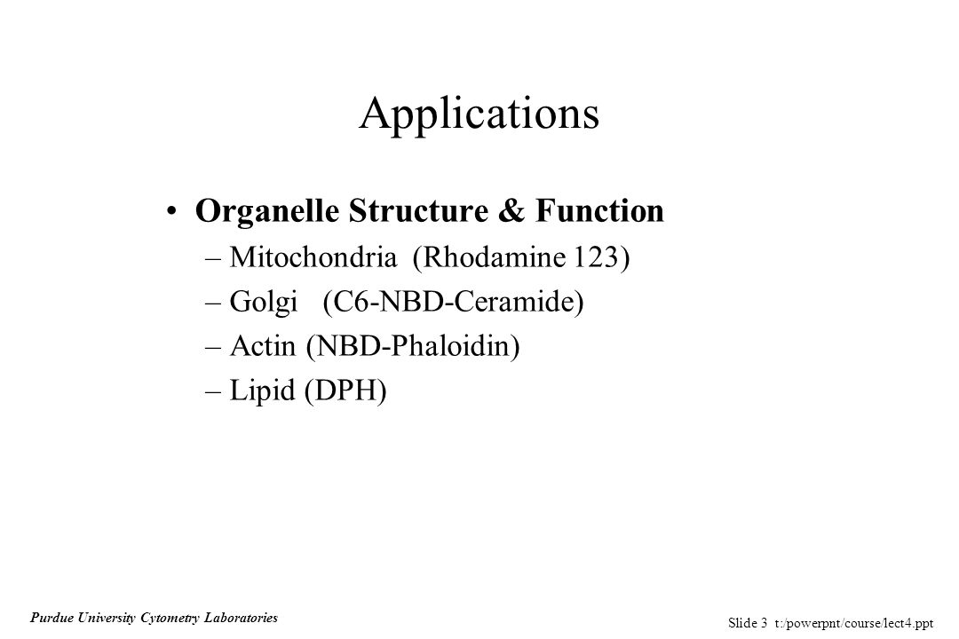 Slide 3 t:/powerpnt/course/lect4.ppt Purdue University Cytometry Laboratories Applications Organelle Structure & Function –Mitochondria (Rhodamine 123) –Golgi(C6-NBD-Ceramide) –Actin (NBD-Phaloidin) –Lipid (DPH)
