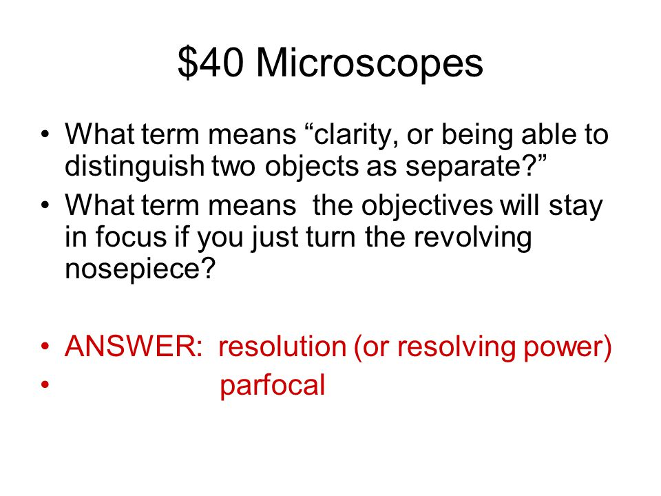 """$40 Microscopes What term means """"clarity, or being able to distinguish two objects as separate?"""" What term means the objectives will stay in focus if"""