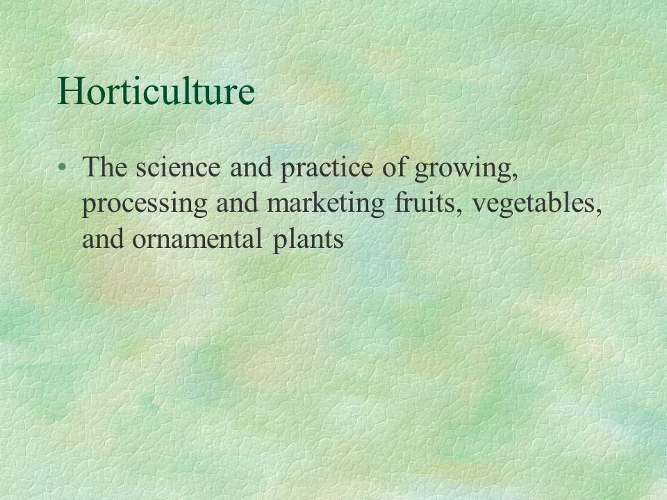 Horticulture The science and practice of growing, processing and marketing fruits, vegetables, and ornamental plants