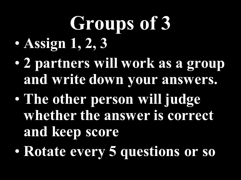 Groups of 3 Assign 1, 2, 3 2 partners will work as a group and write down your answers. The other person will judge whether the answer is correct and