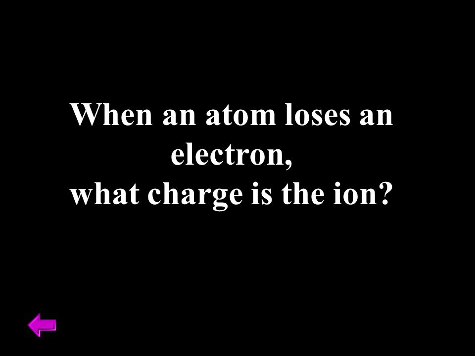 When an atom loses an electron, what charge is the ion?