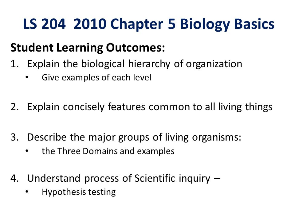 LS 204 2010 Chapter 5 Biology Basics Student Learning Outcomes: 1.Explain the biological hierarchy of organization Give examples of each level 2.Explain concisely features common to all living things 3.Describe the major groups of living organisms: the Three Domains and examples 4.Understand process of Scientific inquiry – Hypothesis testing