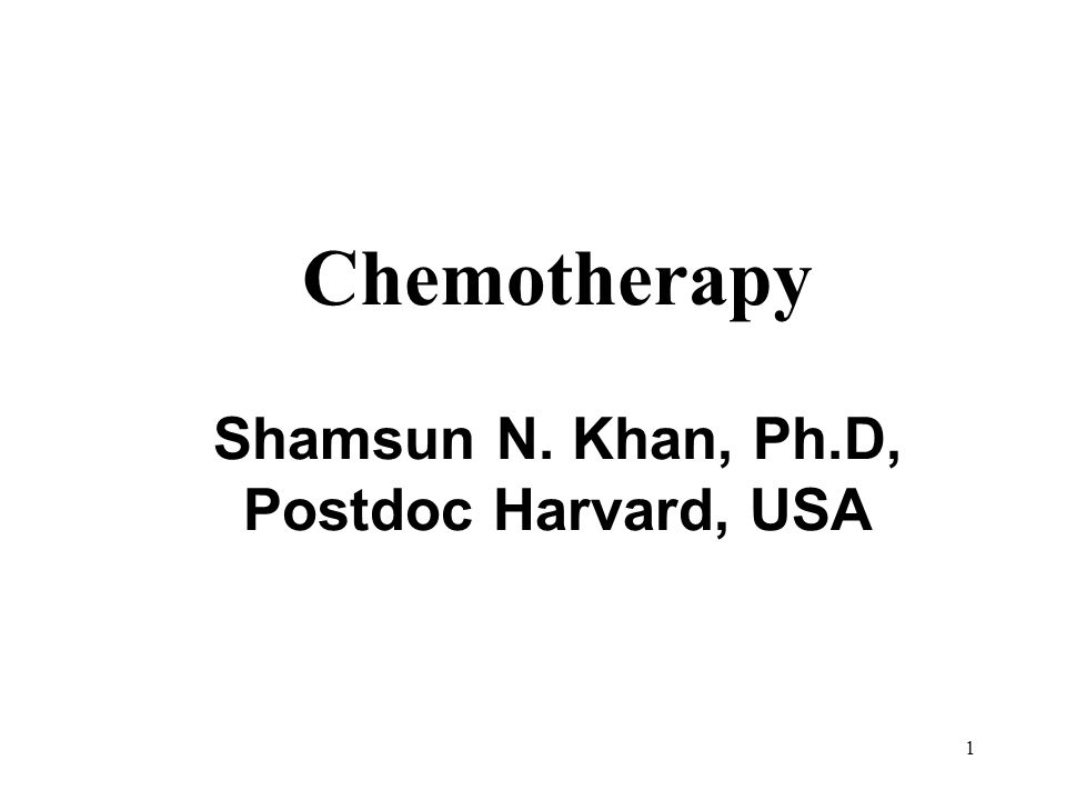 Chemotherapy Shamsun N. Khan, Ph.D, Postdoc Harvard, USA 1
