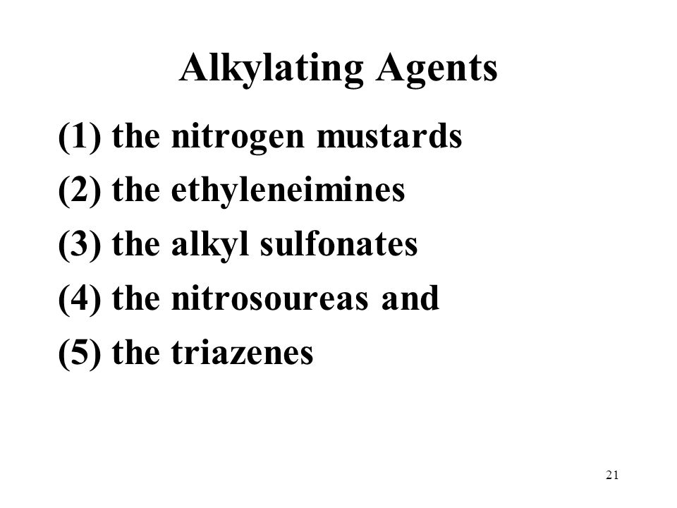 Alkylating Agents (1) the nitrogen mustards (2) the ethyleneimines (3) the alkyl sulfonates (4) the nitrosoureas and (5) the triazenes 21
