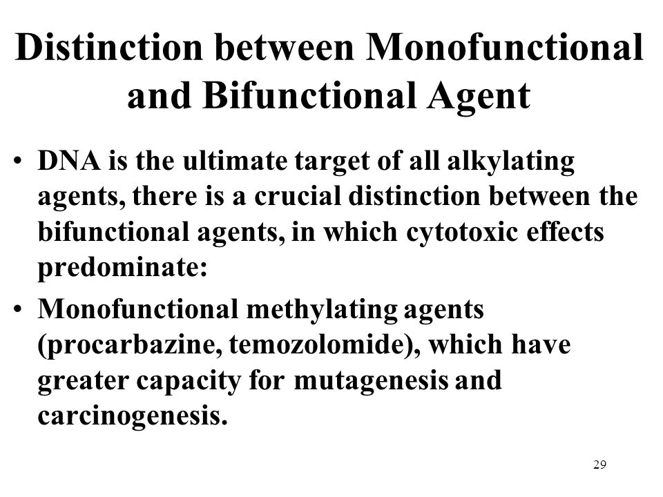 Distinction between Monofunctional and Bifunctional Agent DNA is the ultimate target of all alkylating agents, there is a crucial distinction between the bifunctional agents, in which cytotoxic effects predominate: Monofunctional methylating agents (procarbazine, temozolomide), which have greater capacity for mutagenesis and carcinogenesis.