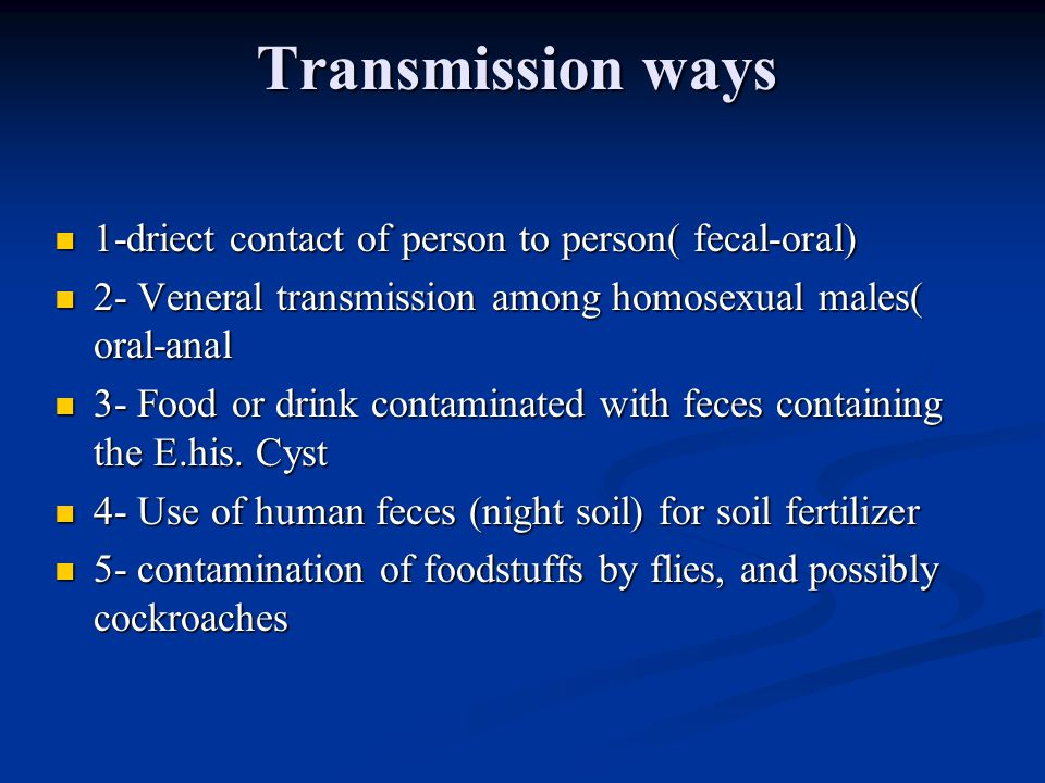 Transmission ways 1-driect contact of person to person( fecal-oral) 1-driect contact of person to person( fecal-oral) 2- Veneral transmission among homosexual males( oral-anal 2- Veneral transmission among homosexual males( oral-anal 3- Food or drink contaminated with feces containing the E.his.