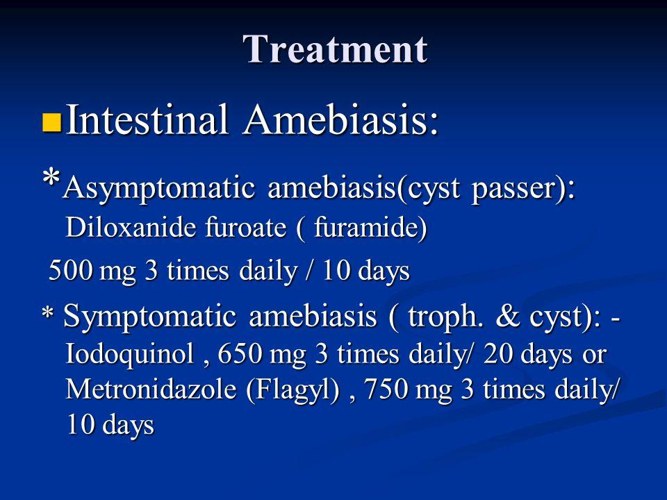 Treatment Intestinal Amebiasis: Intestinal Amebiasis: * Asymptomatic amebiasis(cyst passer) : Diloxanide furoate ( furamide) 500 mg 3 times daily / 10 days 500 mg 3 times daily / 10 days * Symptomatic amebiasis ( troph.