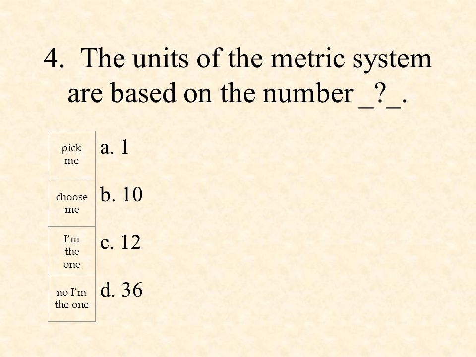 a. 1 b. 10 c. 12 d. 36 pick me choose me I'm the one no I'm the one 4. The units of the metric system are based on the number _?_.