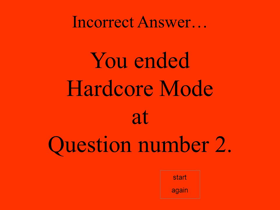 Incorrect Answer… You ended Hardcore Mode at Question number 2. start again