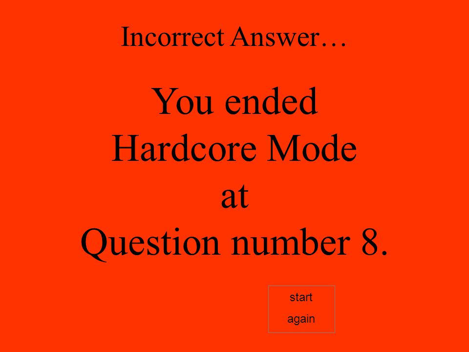 Incorrect Answer… You ended Hardcore Mode at Question number 8. start again