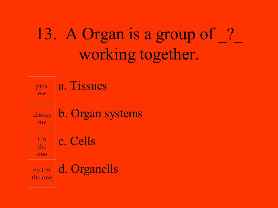 a. Tissues b. Organ systems c. Cells d. Organells pick me choose me I'm the one no I'm the one 13. A Organ is a group of _?_ working together.